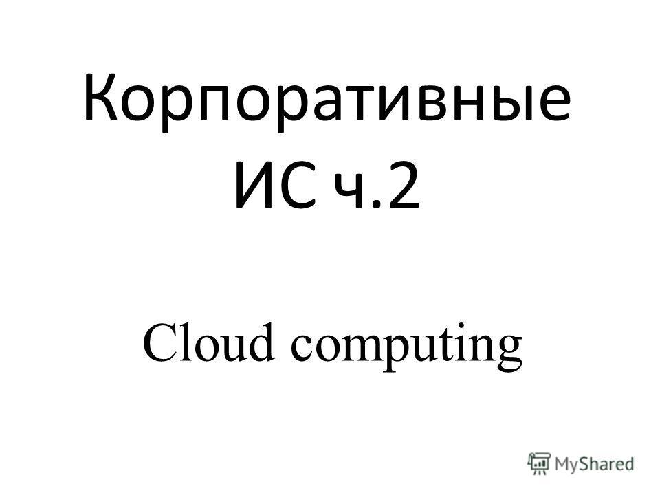 Корпоративные ИС ч.2 Cloud computing