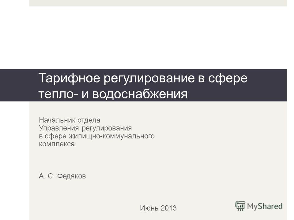 Начальник отдела Управления регулирования в сфере жилищно-коммунального комплекса А. С. Федяков Июнь 2013 Тарифное регулирование в сфере тепло- и водоснабжения