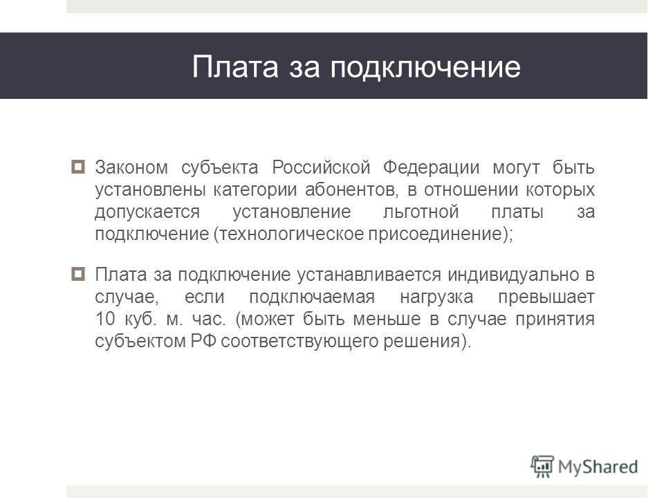 Плата за подключение Законом субъекта Российской Федерации могут быть установлены категории абонентов, в отношении которых допускается установление льготной платы за подключение (технологическое присоединение); Плата за подключение устанавливается ин