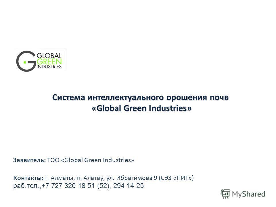 Система интеллектуального орошения почв «Global Green Industries» Контакты: г. Алматы, п. Алатау, ул. Ибрагимова 9 (СЭЗ «ПИТ») раб.тел.,+7 727 320 18 51 (52), 294 14 25 Заявитель: ТОО «Global Green Industries»