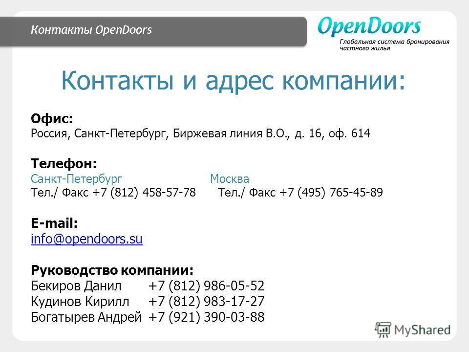 Контакты OpenDoors Контакты и адрес компании: Офис: Россия, Санкт-Петербург, Биржевая линия В.О., д. 16, оф. 614 Телефон: Санкт-Петербург Москва Тел./ Факс +7 (812) 458-57-78 Тел./ Факс +7 (495) 765-45-89 E-mail: info@opendoors.su Руководство компани