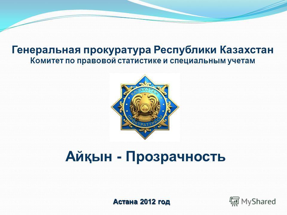 Генеральная прокуратура Республики Казахстан Комитет по правовой статистике и специальным учетам Астана 2012 год Айқын - Прозрачность