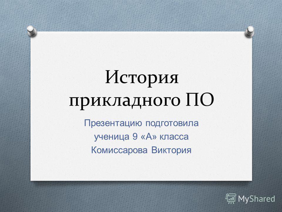 История прикладного ПО Презентацию подготовила ученица 9 « А » класса Комиссарова Виктория