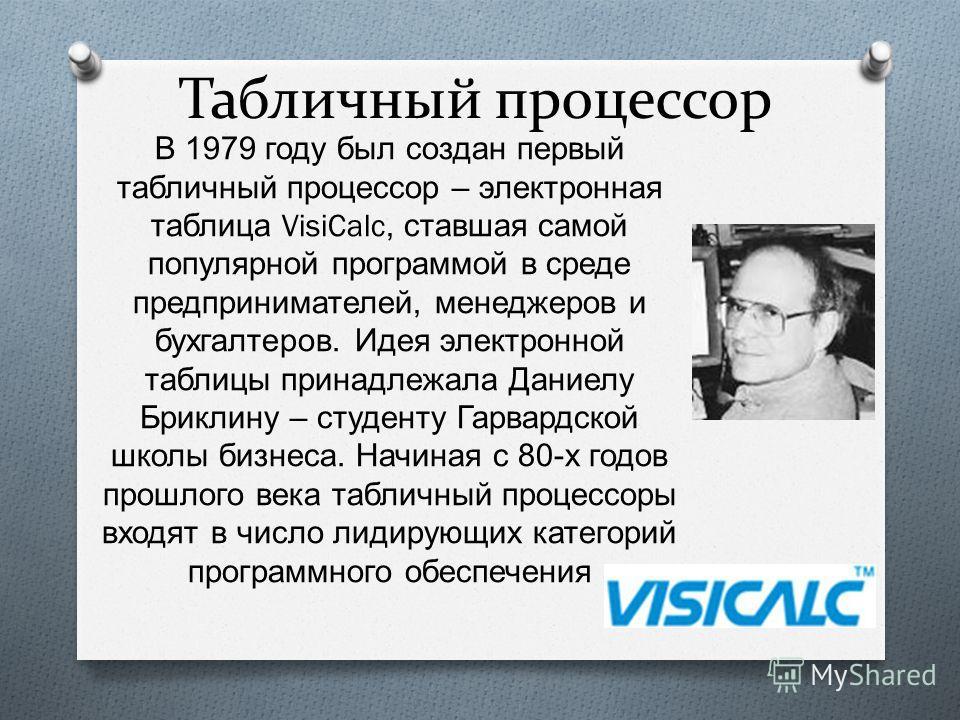 Табличный процессор В 1979 году был создан первый табличный процессор – электронная таблица VisiCalc, ставшая самой популярной программой в среде предпринимателей, менеджеров и бухгалтеров. Идея электронной таблицы принадлежала Даниелу Бриклину – сту