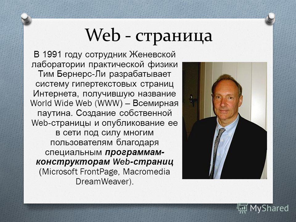 Web - страница В 1991 году сотрудник Женевской лаборатории практической физики Тим Бернерс - Ли разрабатывает систему гипертекстовых страниц Интернета, получившую название World Wide Web (WWW) – Всемирная паутина. Создание собственной Web- страницы и