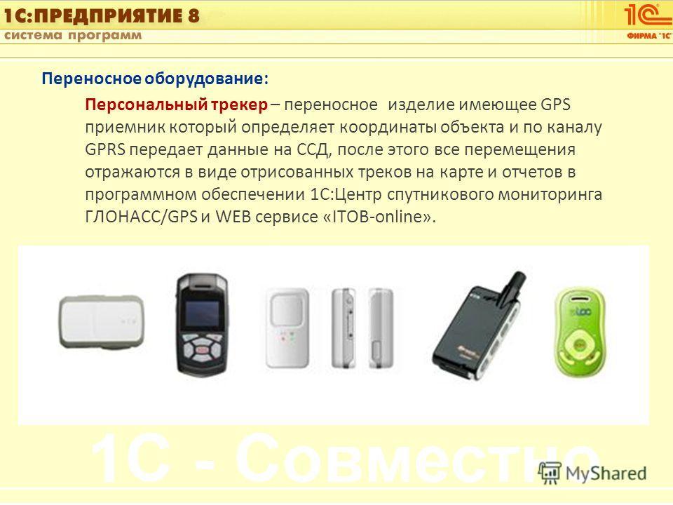 1С:Управление автотранспортом Слайд 10 из [60] Переносное оборудование: Персональный трекер – переносное изделие имеющее GPS приемник который определяет координаты объекта и по каналу GPRS передает данные на ССД, после этого все перемещения отражаютс