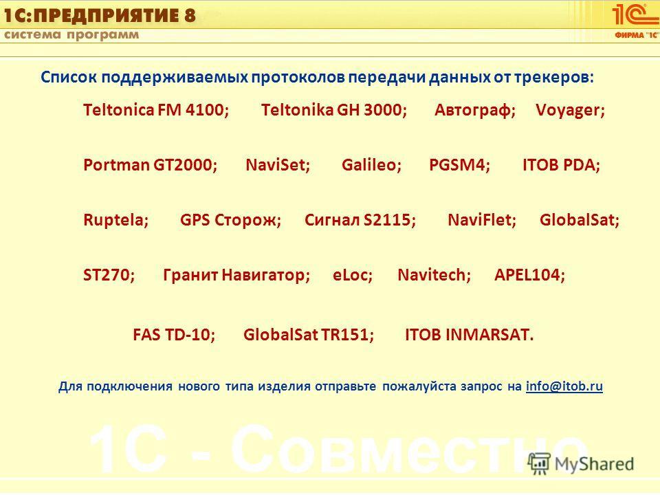 1С:Управление автотранспортом Слайд 14 из [60] Список поддерживаемых протоколов передачи данных от трекеров: Teltonica FM 4100; Teltonika GH 3000; Автограф; Voyager; Portman GT2000; NaviSet; Galileo; PGSM4; ITOB PDA; Ruptela; GPS Сторож; Сигнал S2115