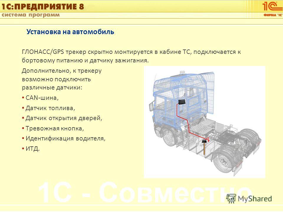 1С:Управление автотранспортом Слайд 9 из [60] Установка на автомобиль ГЛОНАСС/GPS трекер скрытно монтируется в кабине ТС, подключается к бортовому питанию и датчику зажигания. Дополнительно, к трекеру возможно подключить различные датчики: CAN-шина,