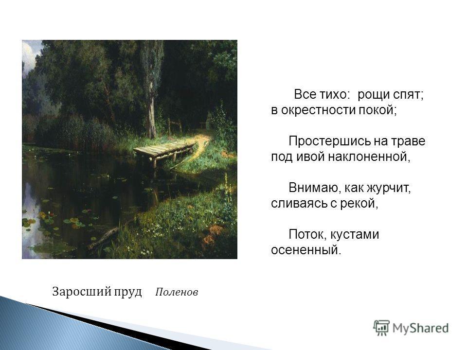 Заросший пруд Поленов Все тихо: рощи спят; в окрестности покой; Простершись на траве под ивой наклоненной, Внимаю, как журчит, сливаясь с рекой, Поток, кустами осененный.