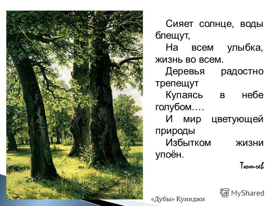 Сияет солнце, воды блещут, На всем улыбка, жизнь во всем. Деревья радостно трепещут Купаясь в небе голубом.… И мир цветующей природы Избытком жизни упоён. Тютчев «Дубы» Куинджи