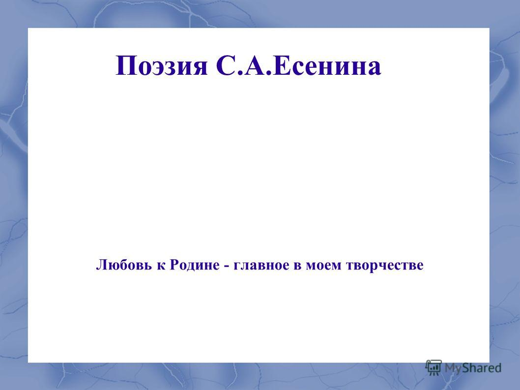 Поэзия С.А.Есенина Любовь к Родине - главное в моем творчестве