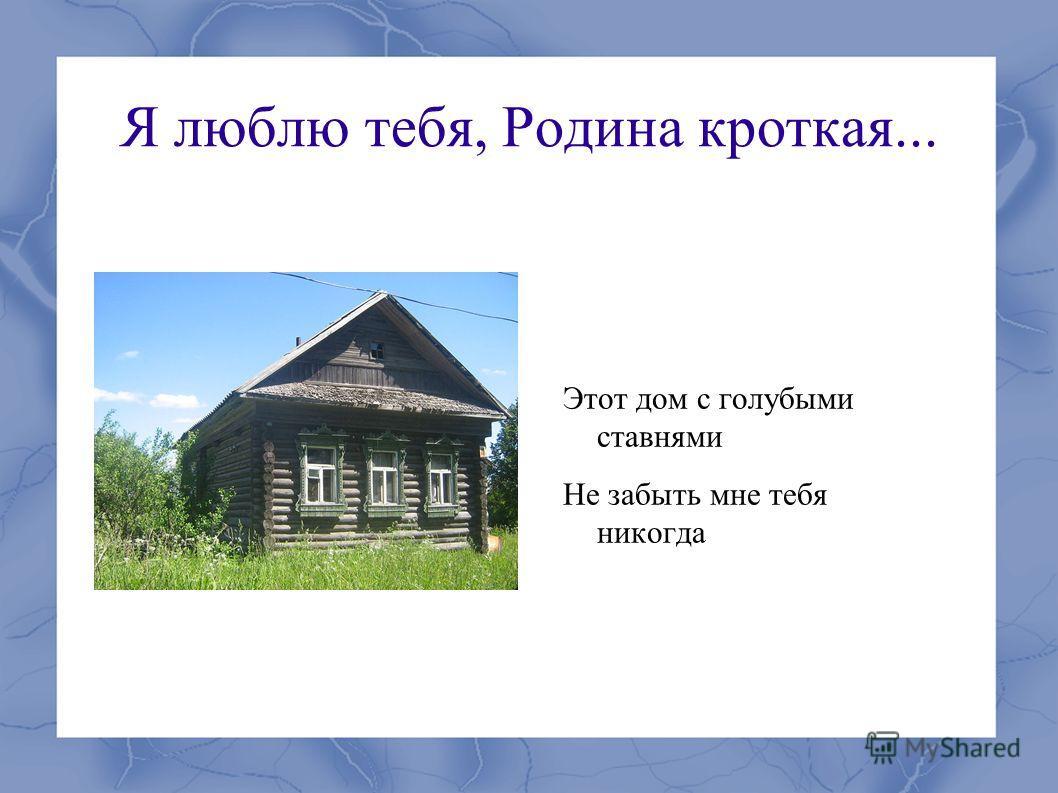 Я люблю тебя, Родина кроткая... Этот дом с голубыми ставнями Не забыть мне тебя никогда