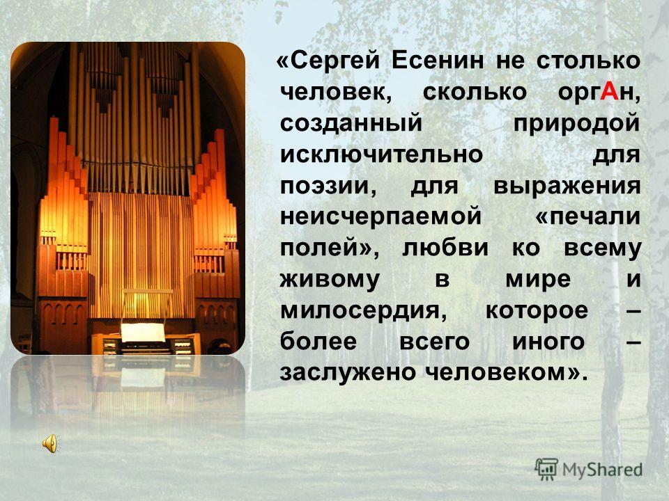 «Сергей Есенин не столько человек, сколько орг Ан, созданный природой исключительно для поэзии, для выражения неисчерпаемой «печали полей», любви ко всему живому в мире и милосердия, которое – более всего иного – заслужено человеком».