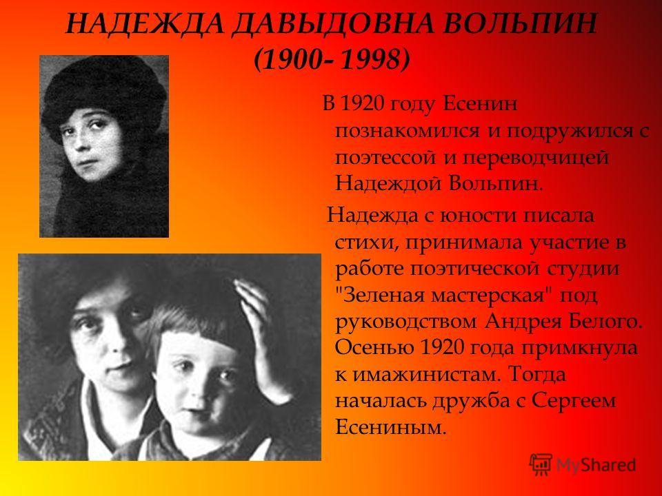 НАДЕЖДА ДАВЫДОВНА ВОЛЬПИН (1900- 1998) В 1920 году Есенин познакомился и подружился с поэтессой и переводчицей Надеждой Вольпин. Надежда с юности писала стихи, принимала участие в работе поэтической студии