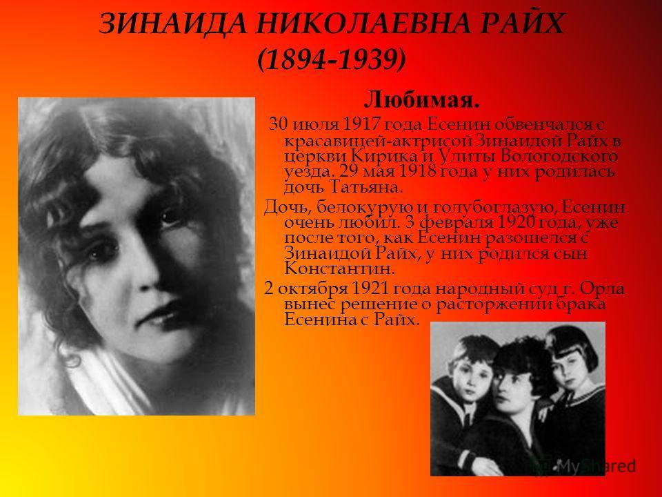 ЗИНАИДА НИКОЛАЕВНА РАЙХ (1894-1939) 30 июля 1917 года Есенин обвенчался с красавицей-актрисой Зинаидой Райх в церкви Кирика и Улиты Вологодского уезда. 29 мая 1918 года у них родилась дочь Татьяна. Дочь, белокурую и голубоглазую, Есенин очень любил.