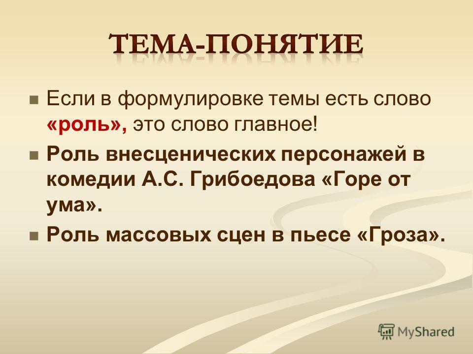 Если в формулировке темы есть слово «роль», это слово главное! Роль внесценических персонажей в комедии А.С. Грибоедова «Горе от ума». Роль массовых сцен в пьесе «Гроза».
