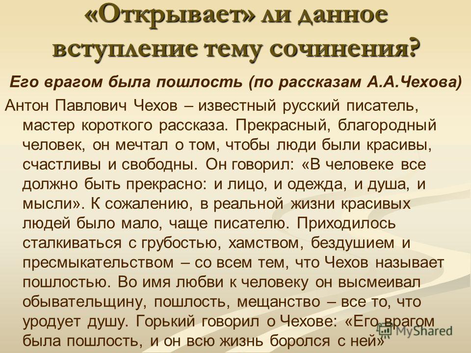 «Открывает» ли данное вступление тему сочинения? Его врагом была пошлость (по рассказам А.А.Чехова) Антон Павлович Чехов – известный русский писатель, мастер короткого рассказа. Прекрасный, благородный человек, он мечтал о том, чтобы люди были красив