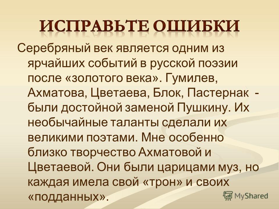 Серебряный век является одним из ярчайших событий в русской поэзии после «золотого века». Гумилев, Ахматова, Цветаева, Блок, Пастернак - были достойной заменой Пушкину. Их необычайные таланты сделали их великими поэтами. Мне особенно близко творчеств