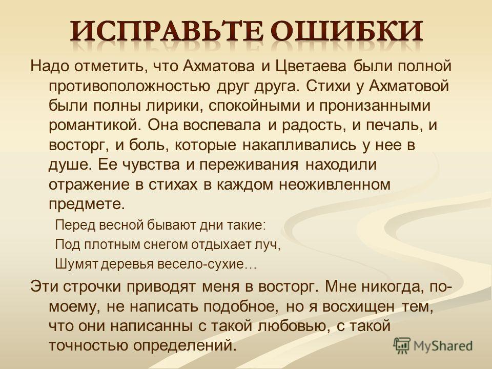 Надо отметить, что Ахматова и Цветаева были полной противоположностью друг друга. Стихи у Ахматовой были полны лирики, спокойными и пронизанными романтикой. Она воспевала и радость, и печаль, и восторг, и боль, которые накапливались у нее в душе. Ее