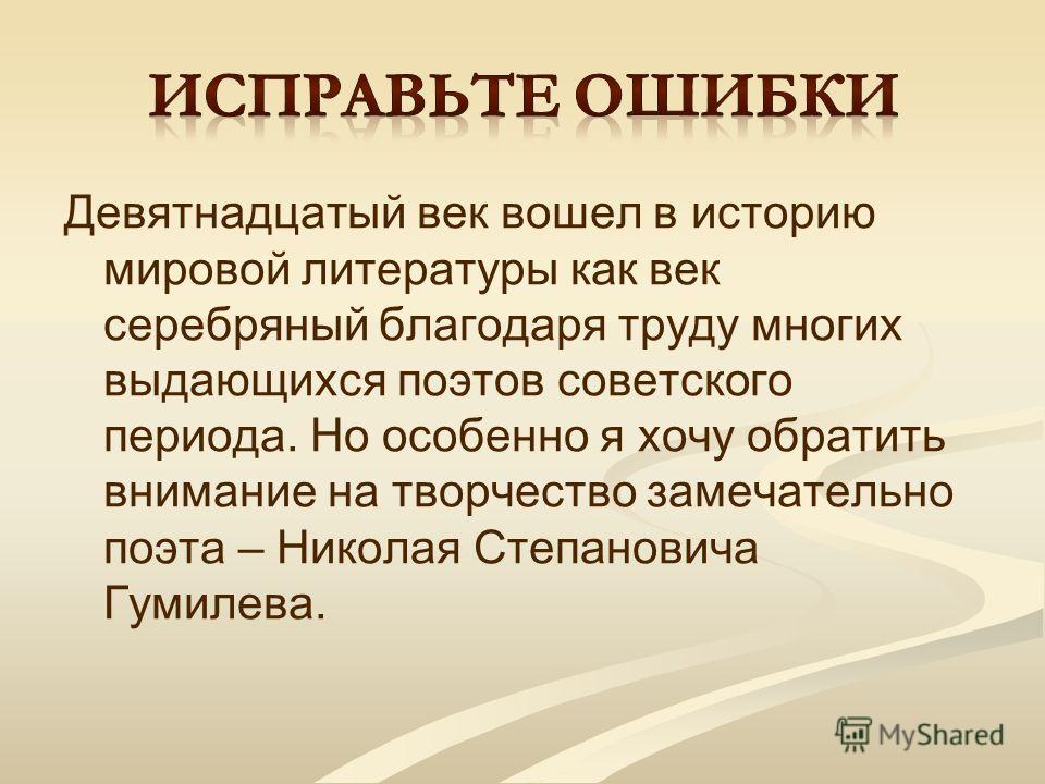 Девятнадцатый век вошел в историю мировой литературы как век серебряный благодаря труду многих выдающихся поэтов советского периода. Но особенно я хочу обратить внимание на творчество замечательно поэта – Николая Степановича Гумилева.
