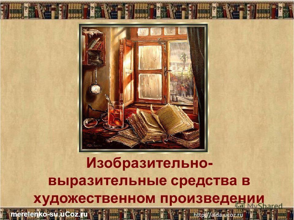 Изобразительно- выразительные средства в художественном произведении merelenko-su.uCoz.ru