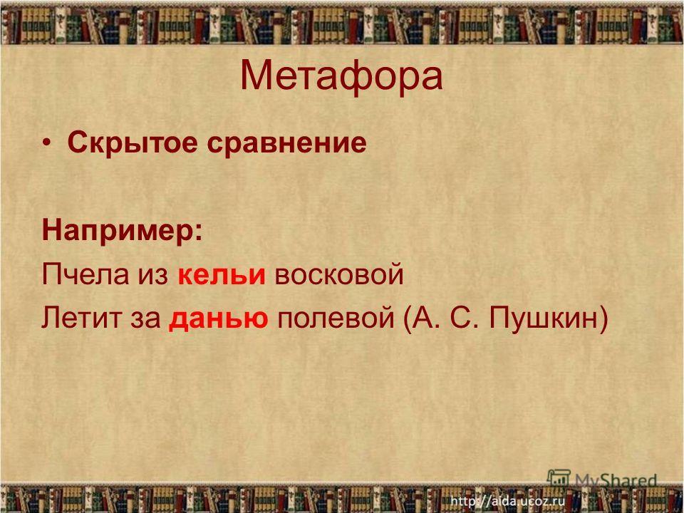 Метафора Скрытое сравнение Например: Пчела из кельи восковой Летит за данью полевой (А. С. Пушкин)