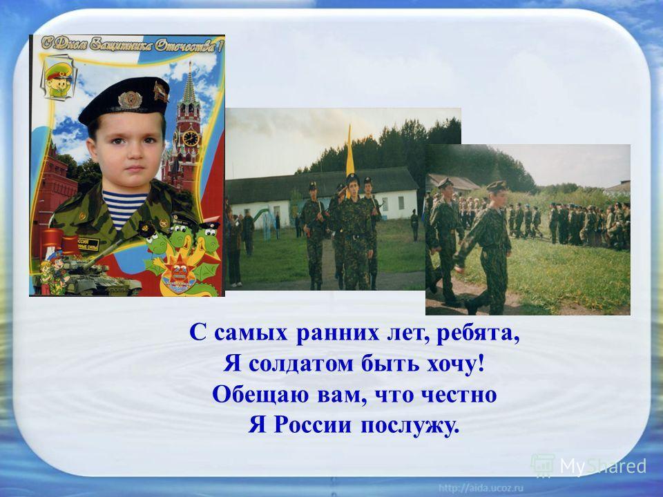 С самых ранних лет, ребята, Я солдатом быть хочу! Обещаю вам, что честно Я России послужу.