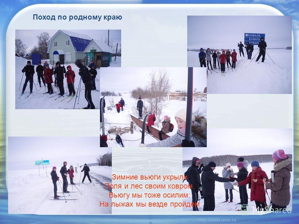 Поход по родному краю Зимние вьюги укрыли Поля и лес своим ковром. Вьюгу мы тоже осилим: На лыжах мы везде пройдём