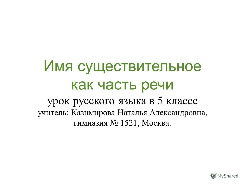 Имя существительное как часть речи урок русского языка в 5 классе учитель: Казимирова Наталья Александровна, гимназия 1521, Москва.