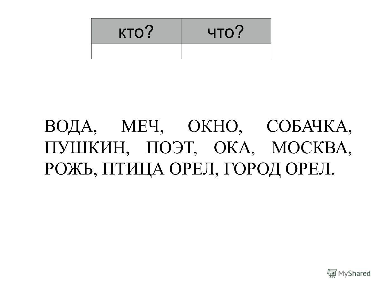 кто?что? ВОДА, МЕЧ, ОКНО, СОБАЧКА, ПУШКИН, ПОЭТ, ОКА, МОСКВА, РОЖЬ, ПТИЦА ОРЕЛ, ГОРОД ОРЕЛ.