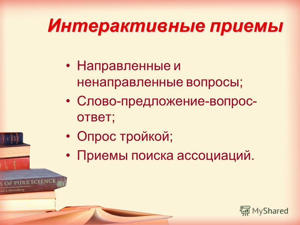 Интерактивные приемы Направленные и ненаправленные вопросы; Слово-предложение-вопрос- ответ; Опрос тройкой; Приемы поиска ассоциаций.