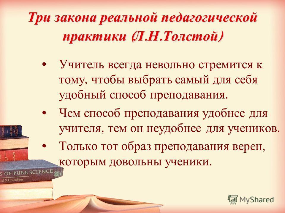 Три закона реальной педагогической практики ( Л. Н. Толстой ) Учитель всегда невольно стремится к тому, чтобы выбрать самый для себя удобный способ преподавания. Чем способ преподавания удобнее для учителя, тем он неудобнее для учеников. Только тот о