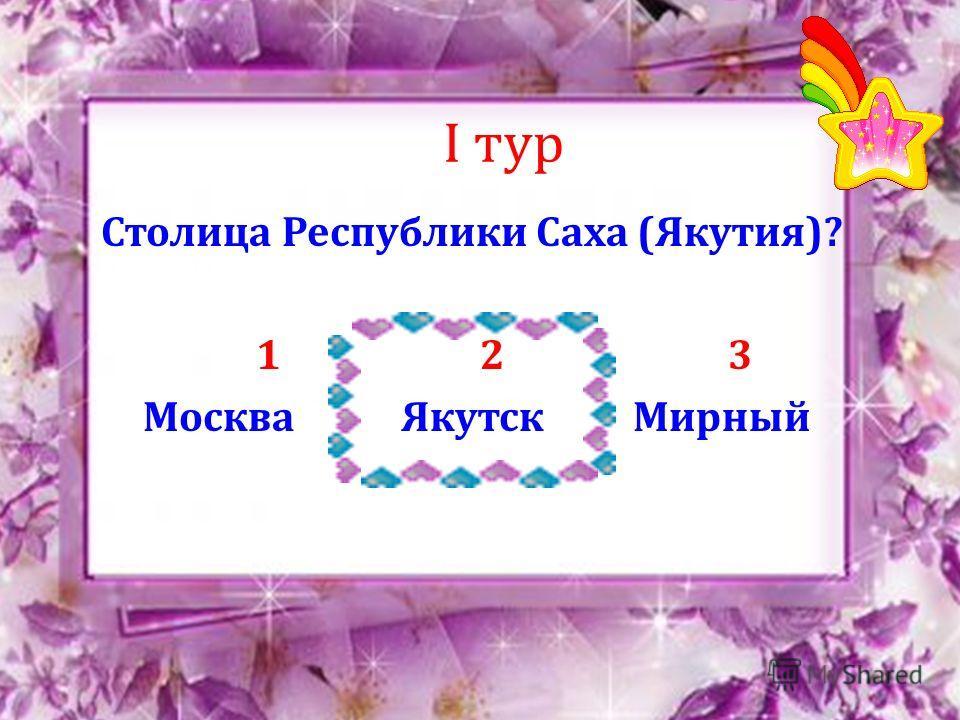 I тур Столица Республики Саха (Якутия)? 1 2 3 Москва Якутск Мирный