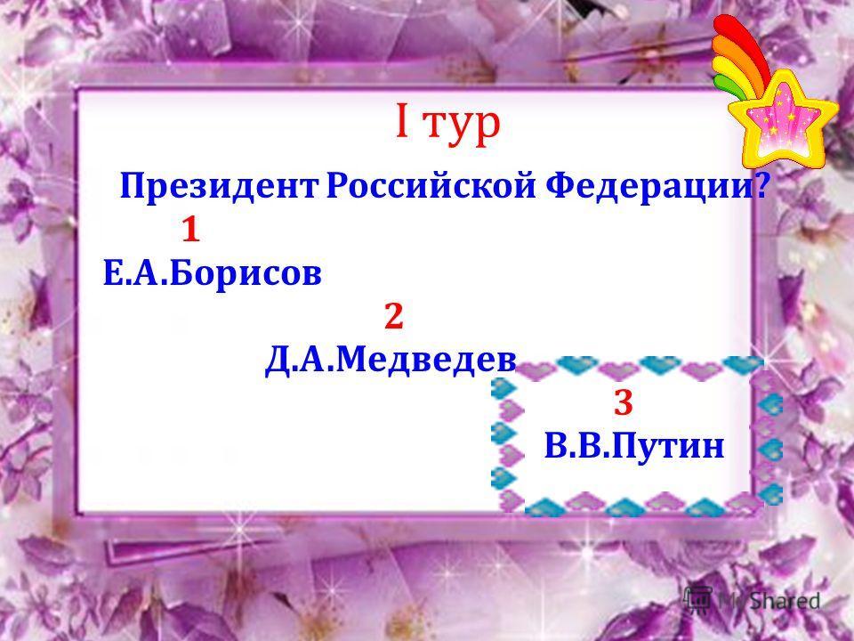 I тур Президент Российской Федерации? 1 Е.А.Борисов 2 Д.А.Медведев 3 В.В.Путин
