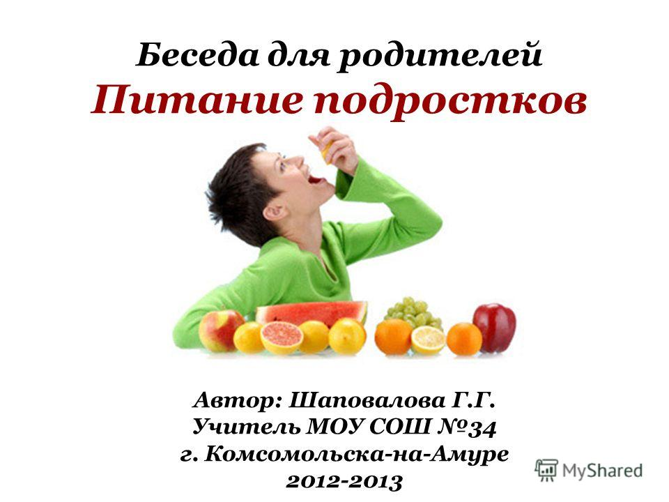 Беседа для родителей Питание подростков Автор: Шаповалова Г.Г. Учитель МОУ СОШ 34 г. Комсомольска-на-Амуре 2012-2013