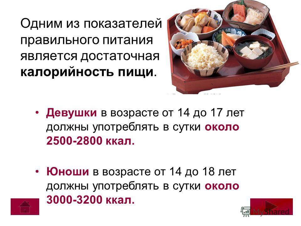 Одним из показателей правильного питания является достаточная калорийность пищи. Девушки в возрасте от 14 до 17 лет должны употреблять в сутки около 2500-2800 ккал. Юноши в возрасте от 14 до 18 лет должны употреблять в сутки около 3000-3200 ккал.