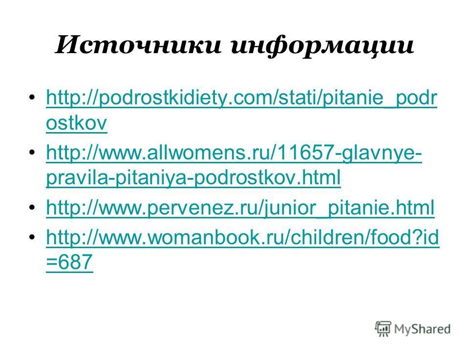 Источники информации http://podrostkidiety.com/stati/pitanie_podr ostkovhttp://podrostkidiety.com/stati/pitanie_podr ostkov http://www.allwomens.ru/11657-glavnye- pravila-pitaniya-podrostkov.htmlhttp://www.allwomens.ru/11657-glavnye- pravila-pitaniya
