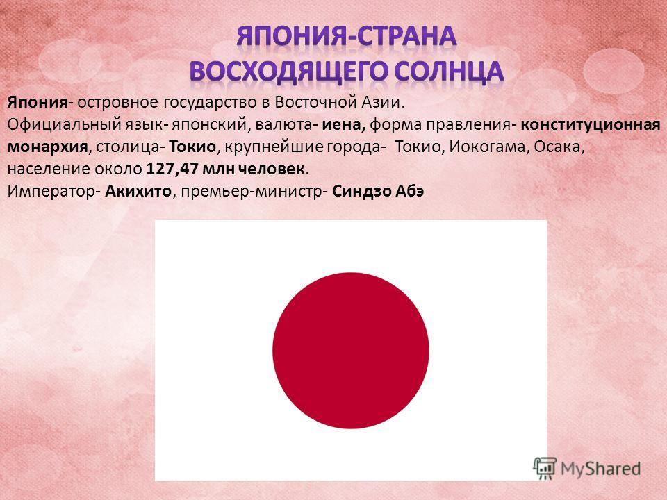 Япония- островное государство в Восточной Азии. Официальный язык- японский, валюта- иена, форма правления- конституционная монархия, столица- Токио, крупнейшие города- Токио, Иокогама, Осака, население около 127,47 млн человек. Император- Акихито, пр