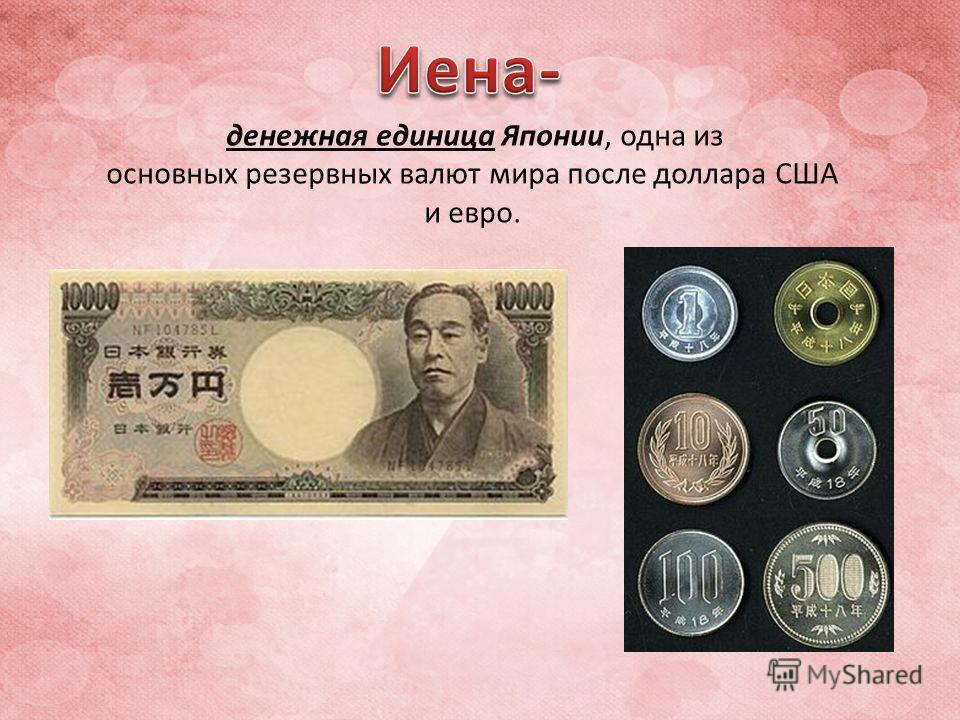 денежная единица Японии, одна из основных резервных валют мира после доллара США и евро.