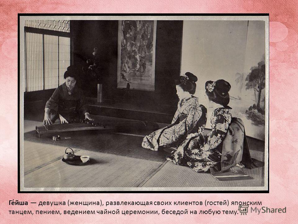 Ге́сша девушка (женщина), развлекающая своих клиентов (гостей) японским танцем, пением, ведением чайной церемонии, беседой на любую тему.