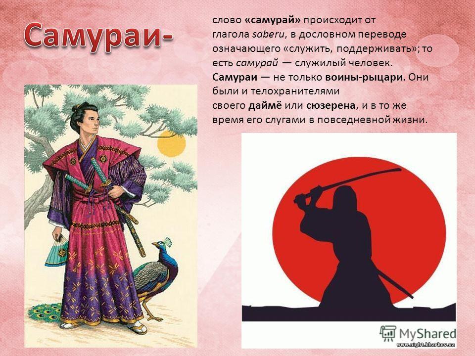 слово «самурай» происходит от глагола saberu, в дословном переводе означающего «служить, поддерживать»; то есть самурай служилый человек. Самураи не только воины-рыцари. Они были и телохранителями своего даймё или сюзерена, и в то же время его слугам