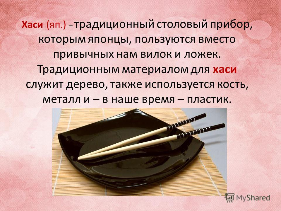 Хаси (яп.) – традиционный столовый прибор, которым японцы, пользуются вместо привычных нам вилок и ложек. Традиционным материалом для хаси служит дерево, также используется кость, металл и – в наше время – пластик.