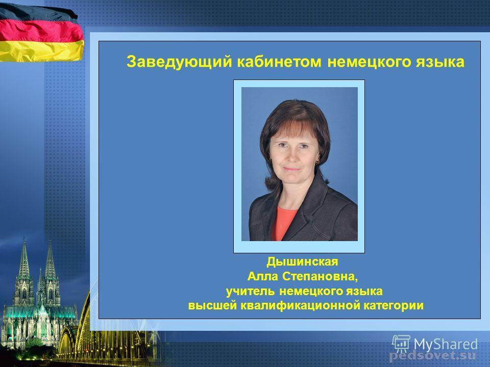 Дышинская Алла Степановна, учитель немецкого языка высшей квалификационной категории Заведующий кабинетом немецкого языка