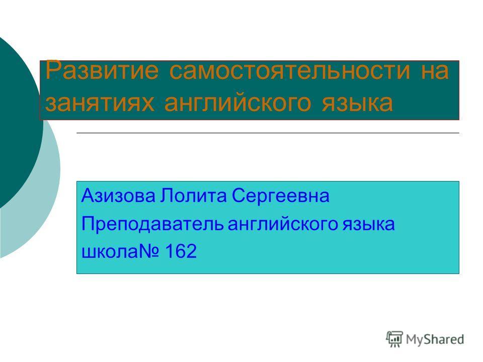 Развитие самостоятельности на занятиях английского языка Азизова Лолита Сергеевна Преподаватель английского языка школа 162