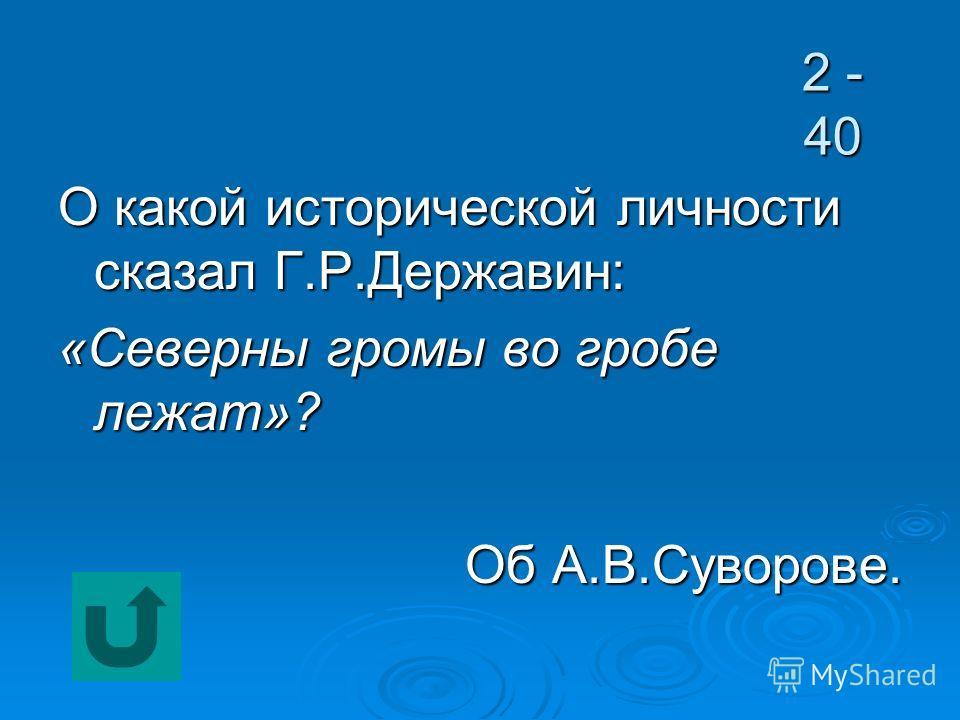 2 - 40 О какой исторической личности сказал Г.Р.Державин: «Северны громы во гробе лежат»? Об А.В.Суворове.