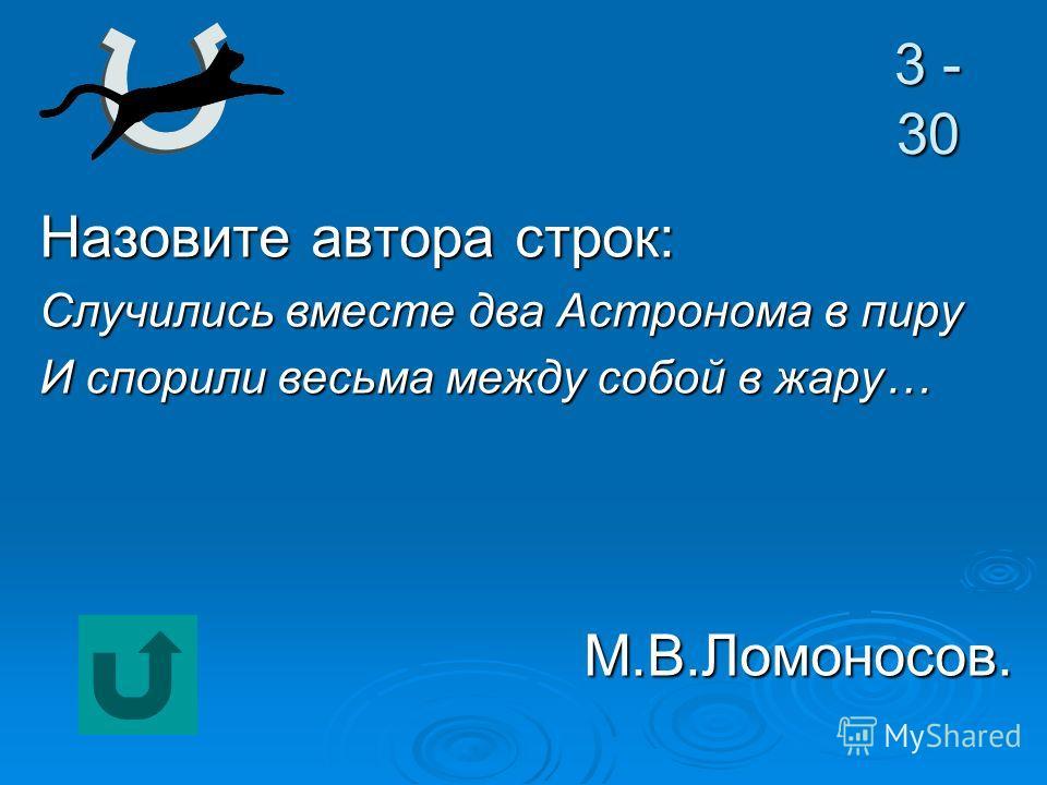 3 - 30 Назовите автора строк: Случились вместе два Астронома в пиру И спорили весьма между собой в жару… М.В.Ломоносов.