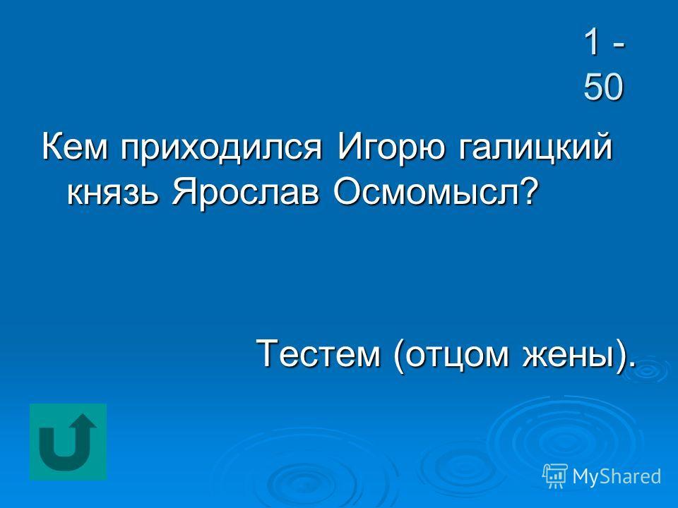 1 - 50 Кем приходился Игорю галицкий князь Ярослав Осмомысл? Тестем (отцом жены).