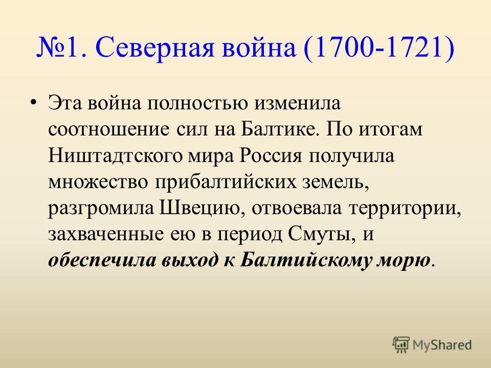 1. Северная война (1700-1721) Эта война полностью изменила соотношение сил на Балтике. По итогам Ништадтского мира Россия получила множество прибалтийских земель, разгромила Швецию, отвоевала территории, захваченные ею в период Смуты, и обеспечила вы