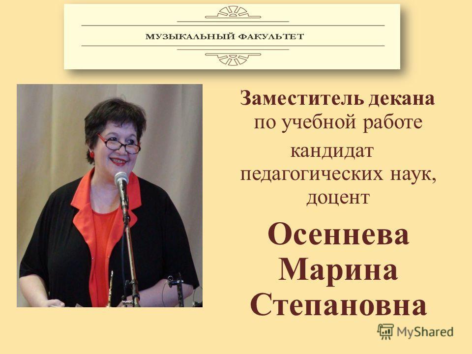 Заместитель декана по учебной работе кандидат педагогических наук, доцент Осеннева Марина Степановна