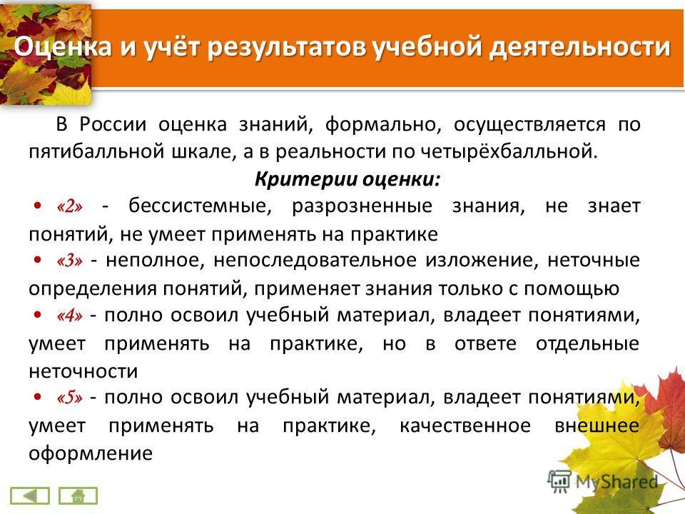 Оценка и учёт результатов учебной деятельности В России оценка знаний, формально, осуществляется по пятибалльной шкале, а в реальности по четырёхбалльной. Критерии оценки: «2» - бессистемные, разрозненные знания, не знает понятий, не умеет применять